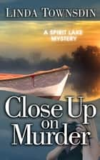 Close Up on Murder - A Spirit Lake Mystery, #2 ebook by Linda Townsdin