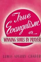 True Evangelism - Or Winning Souls By Prayer ebook by Lewis Sperry Chafer