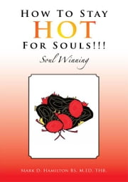 HOW TO STAY HOT FOR SOULS!!! ebook by M.ED, THB. Mark D. Hamilton BS