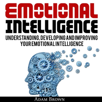 Emotional Intelligence: A Guide to Understanding, Developing and Improving Your Emotional Intelligence. livre audio by Adam Brown