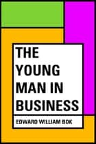 The Young Man in Business ebook by Edward William Bok