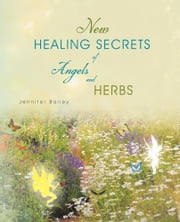 New Healing Secrets of Angels and Herbs ebook by Jennifer Bailey