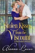 Stolen Kisses from the Viscount: A Stolen Kisses Novella ebook by Alanna Lucas