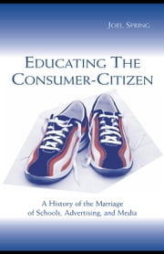 Educating the Consumer-Citizen: A History of the Marriage of Schools, Advertising, and Media ebook by Spring, Joel