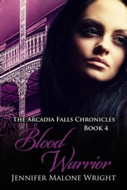Blood Warrior (The Arcadia Falls Chronicles #4) - The Arcadia Falls Chronicles, #4 ebook by Jennifer Malone Wright