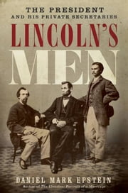 Lincoln's Men - The President and His Private Secretaries ebook by Daniel Mark Epstein
