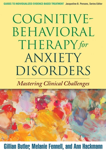 Cognitive-Behavioral Therapy for Anxiety Disorders - Mastering Clinical Challenges ebook by Gillian Butler, PhD,Melanie Fennell, PhD,Ann Hackmann, PhD