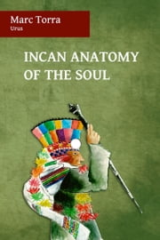 Incan Anatomy of the Soul ebook by Marc Torra