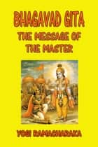 Bhagavad Gita - The Message of the Master ebook by Yogi Ramacharaka