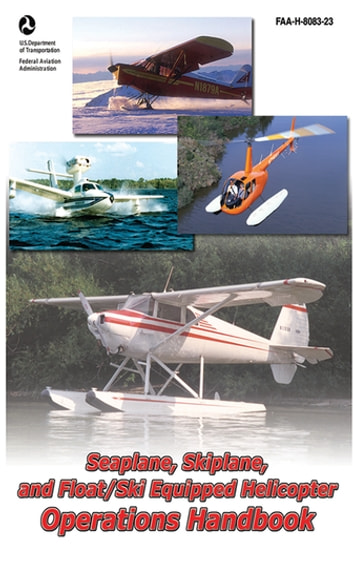 Seaplane, Skiplane, and Float/Ski Equipped Helicopter Operations Handbook (FAA-H-8083-23-1) ebook by Federal Aviation Administration