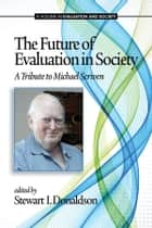The Future of Evaluation in Society - A Tribute to Michael Scriven ebook by Stewart I. Donaldson
