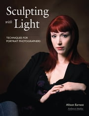 Sculpting with Light - Techniques for Portrait Photographers ebook by Allison Earnest