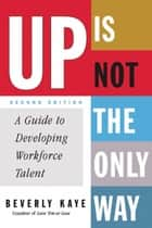 Up Is Not the Only Way - A Guide to Developing Workforce Talent ebook by Beverly Kaye