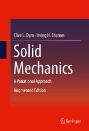 Solid Mechanics - A Variational Approach, Augmented Edition ebook by Clive L. Dym,Irving H. Shames