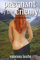 Pregnant by the Enemy (Impregnation Erotica) ebook by Vanessa Leeds