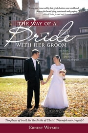 "The Way of a Bride with Her Groom - ""Love may come softly, but grief shatters our world and leaves the heart lying punctured and gasping."" the honor... the happiness, the beauty... and the grace... Templates of truth for the Bride of Christ. Triumph over tragedy! ebook by Ernest Witmer"