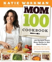 The Mom 100 Cookbook - 100 Recipes Every Mom Needs in Her Back Pocket ebook by Katie Workman