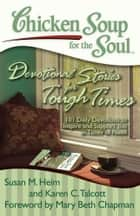 Chicken Soup for the Soul: Devotional Stories for Tough Times - 101 Daily Devotions to Inspire and Support You in Times of Need ebook by Susan M. Heim, Karen C. Talcott