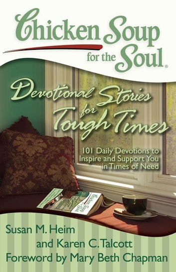 Chicken Soup for the Soul: Devotional Stories for Tough Times - 101 Daily Devotions to Inspire and Support You in Times of Need ebook by Susan M. Heim,Karen C. Talcott