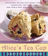 Alice's Tea Cup - Delectable Recipes for Scones, Cakes, Sandwiches, and More from New York's Most Whimsical Tea Spot ebook by Haley Fox,Lauren Fox