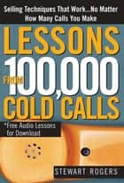 Lessons from 100,000 Cold Calls - Selling Techniques That Work...No Matter How Many Calls You Make ebook by Stewart Rogers