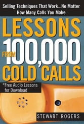 Lessons from 100,000 Cold Calls: Selling Techniques That Work...No Matter How Many Calls You Make ebook by Stewart RogersStewart RogersStewart Rogers