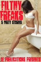 Filthy Freaks: 5 Dirty Stories ebook by AE Publications