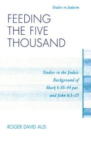 Feeding the Five Thousand - Studies in the Judaic Background of Mark 6:30-44 par. and John 6:1-15 ebook by Roger David Aus