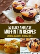 50 Quick and Easy Muffin Tin Recipes - Experience Love at First Bite ebook by Recipe Love Publishing