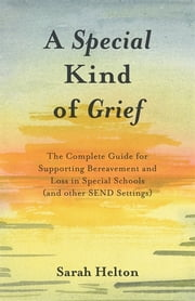 A Special Kind of Grief - The Complete Guide for Supporting Bereavement and Loss in Special Schools (and Other SEND Settings) ebook by Sarah Helton