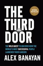 The Third Door - The Wild Quest to Uncover How the World's Most Successful People Launched Their Careers ebook by Alex Banayan
