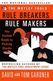 The Motley Fool's Rule Breakers, Rule Makers - The Foolish Guide to Picking Stocks ebook by David Gardner,Tom Gardner