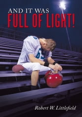 And It Was Full of Light! - Finding the courage to overcome homophobic bullying and hate ebook by Robert W. Littlefield