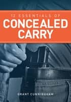 12 Essentials of Concealed Carry - Basic tips to get started in safe and responsible concealed carry ebook by Grant Cunningham