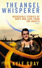 The Angel Whisperer: Incredible Stories of Hope and Love from the Angels ebook by Kyle Gray