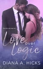 Love Over Logic ebook by Diana A. Hicks