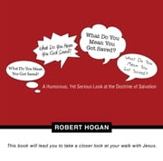 What Do You Mean You Got Saved? - A Humorous, Yet Serious Look at the Doctrine of Salvation ebook by Robert Hogan