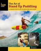The Art of Stand Up Paddling - A Complete Guide to SUP on Lakes, Rivers, and Oceans ebook by Ben Marcus