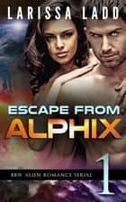 Escape from Alphix Part 1 - Escape from Alphix, #1 ebook by Larissa Ladd