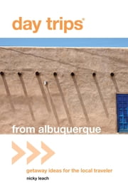 Day Trips® from Albuquerque - Getaway Ideas for the Local Traveler ebook by Nicky Leach