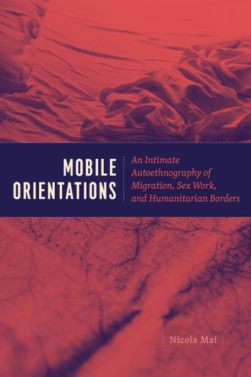 Mobile Orientations - An Intimate Autoethnography of Migration, Sex Work, and Humanitarian Borders ebook by Nicola Mai