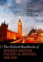 The Oxford Handbook of Modern British Political History, 1800-2000 ebook by David Brown, Robert Crowcroft, Gordon Pentland