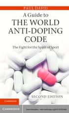 A Guide to the World Anti-Doping Code - A Fight for the Spirit of Sport ebook by Paul David