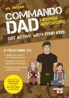 Commando Dad: Mission Adventure: Get Active with Your Kids ebook by Neil Sinclair