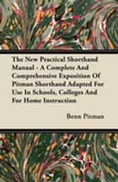 The New Practical Shorthand Manual - A Complete And Comprehensive Exposition Of Pitman Shorthand Adapted For Use In Schools, Colleges And For Home Instruction ebook by Benn Pitman