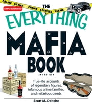 The Everything Mafia Book: True-Life Accounts of Legendary Figures, Infamous Crime Families, and Nefarious Deeds ebook by Dietche, Scott M.