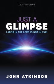 Just a Glimpse - Labor in the Lord Is Not in Vain ebook by John Atkinson