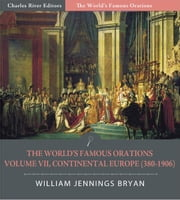 The Worlds Famous Orations: Volume VII, Continental Europe (380-1906) (Illustrated Edition) ebook by William Jennings Bryan