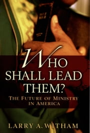 Who Shall Lead Them?: The Future of Ministry in America ebook by Larry A. Witham