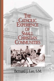 Catholic Experience of Small Christian Communities, The ebook by Bernard J. Lee, with William V. D'Antonio